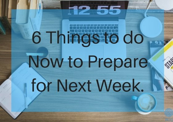 6 Things to do Now to Prepare for Next Week
